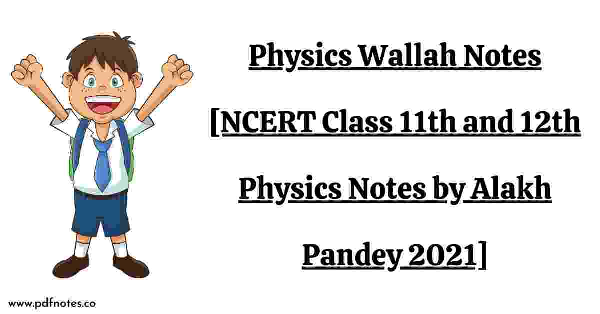 Physics Wallah Notes [NCERT Class 11th and 12th Physics Notes by Alakh Pandey 2021]