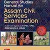 General Studies Manual for Assam Civil Services Examination As per new syllabus of APSC, UPSC Prelims and Main